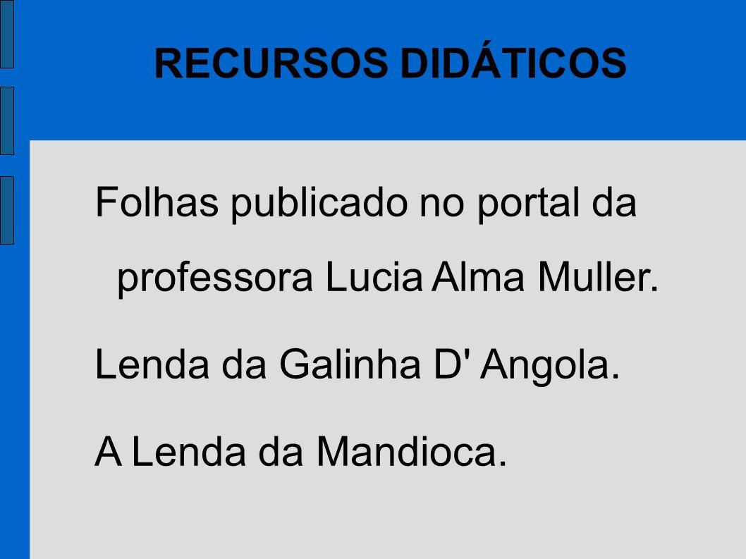 RECURSOS DIDÁTICOS Folhas publicado no portal da professora Lucia Alma Muller. Lenda da Galinha D Angola.