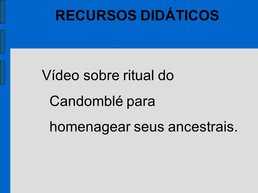 RECURSOS DIDÁTICOS Vídeo sobre ritual do Candomblé para homenagear seus ancestrais.