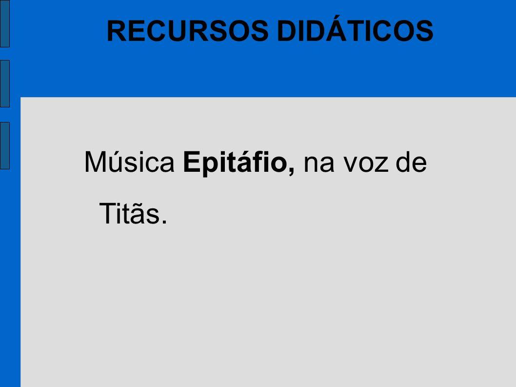 RECURSOS DIDÁTICOS Música Epitáfio, na voz de Titãs.