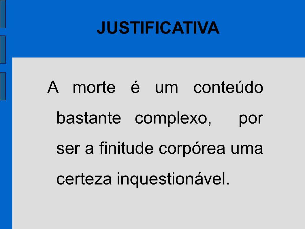 JUSTIFICATIVA A morte é um conteúdo bastante complexo, por ser a finitude corpórea uma certeza inquestionável.
