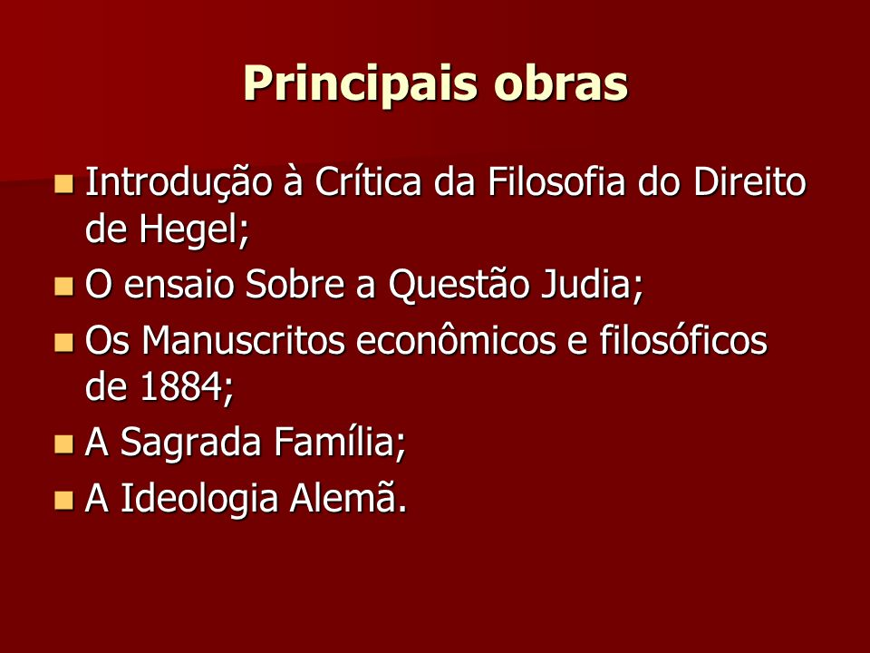 Principais obras Introdução à Crítica da Filosofia do Direito de Hegel; O ensaio Sobre a Questão Judia;