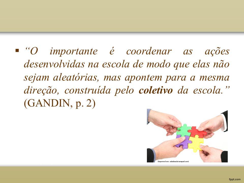 O importante é coordenar as ações desenvolvidas na escola de modo que elas não sejam aleatórias, mas apontem para a mesma direção, construída pelo coletivo da escola. (GANDIN, p.