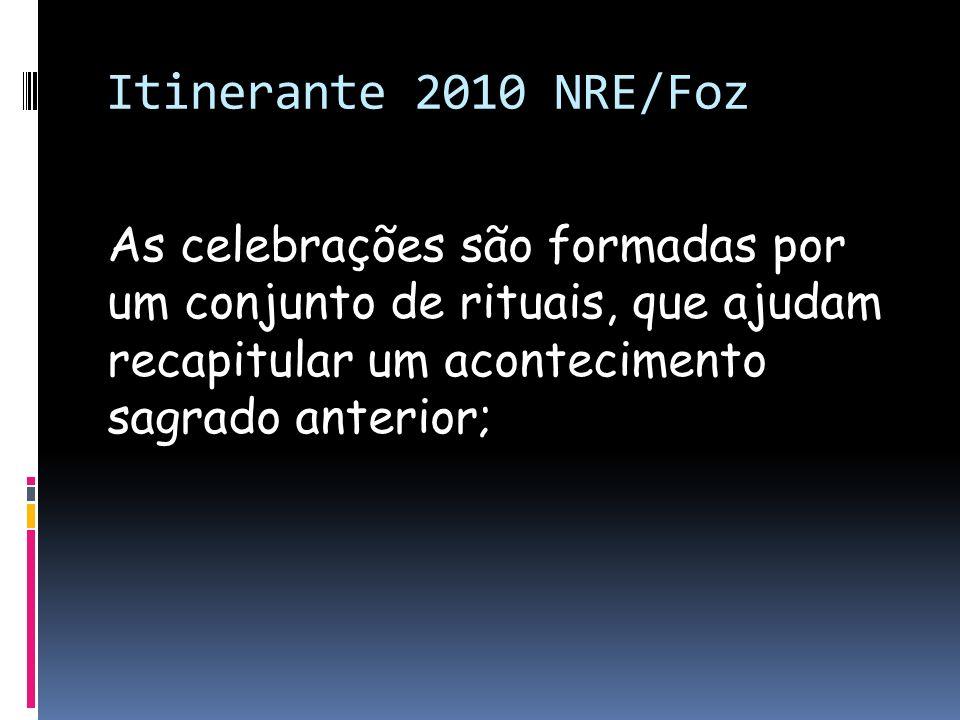 Itinerante 2010 NRE/FozAs celebrações são formadas por um conjunto de rituais, que ajudam recapitular um acontecimento sagrado anterior;