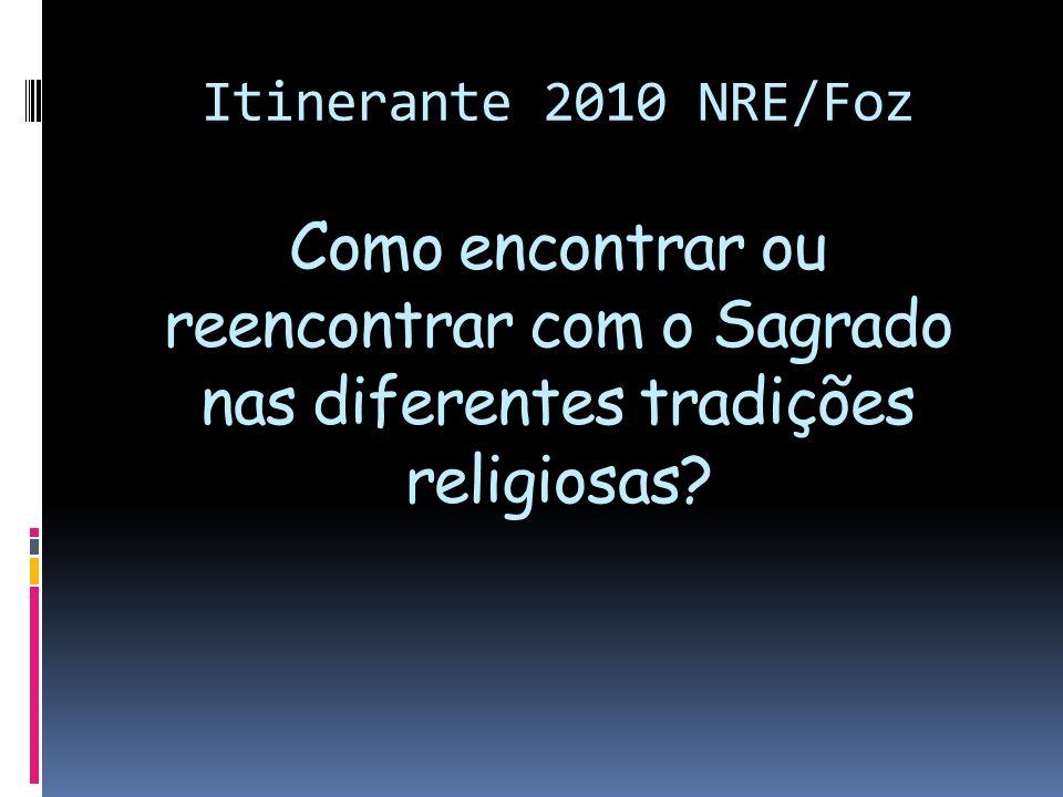 Itinerante 2010 NRE/Foz Como encontrar ou reencontrar com o Sagrado nas diferentes tradições religiosas