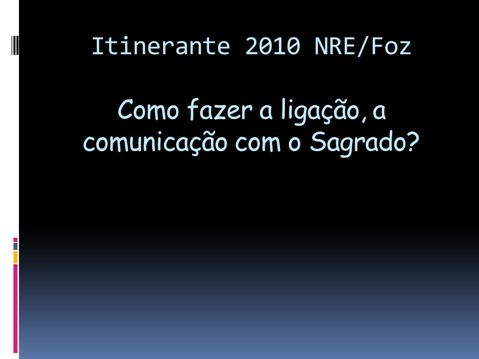Itinerante 2010 NRE/Foz Como fazer a ligação, a comunicação com o Sagrado