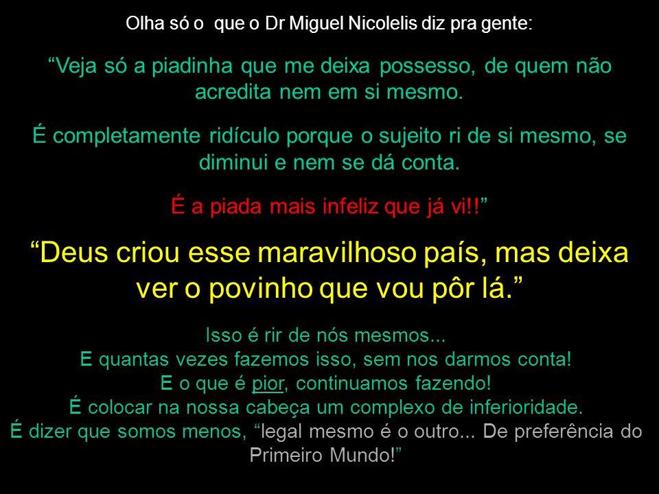 Olha só o que o Dr Miguel Nicolelis diz pra gente: