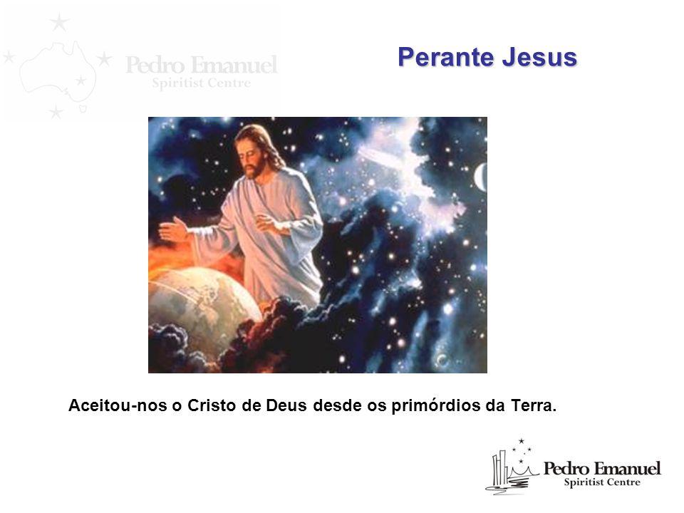 Perante Jesus Aceitou-nos o Cristo de Deus desde os primórdios da Terra.