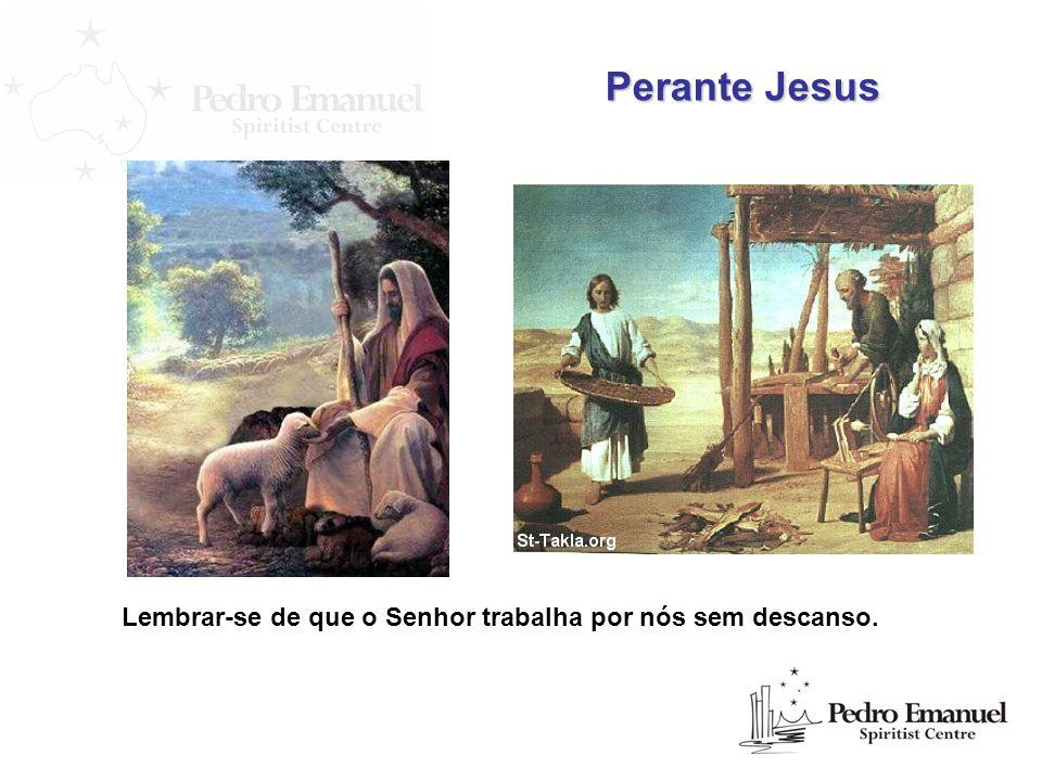 Perante Jesus Lembrar-se de que o Senhor trabalha por nós sem descanso.
