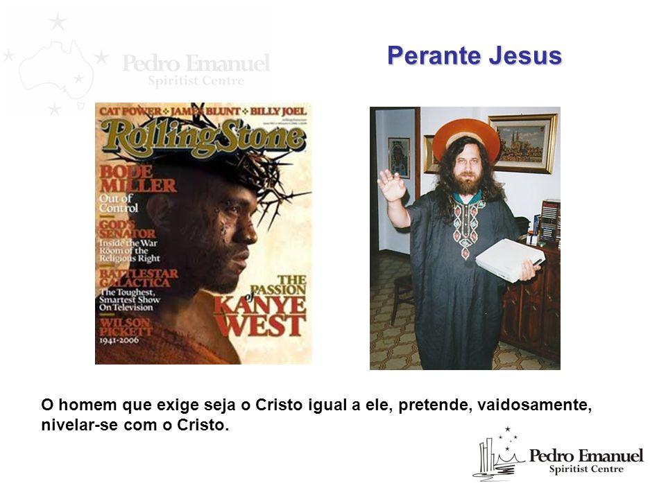 Perante Jesus O homem que exige seja o Cristo igual a ele, pretende, vaidosamente, nivelar-se com o Cristo.