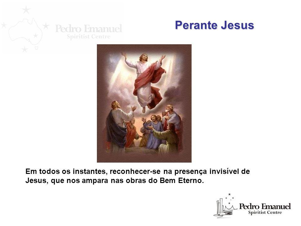 Perante Jesus Em todos os instantes, reconhecer-se na presença invisível de Jesus, que nos ampara nas obras do Bem Eterno.
