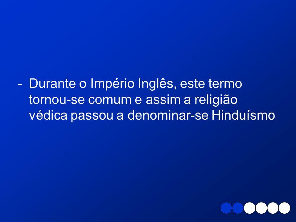 Durante o Império Inglês, este termo tornou-se comum e assim a religião védica passou a denominar-se Hinduísmo