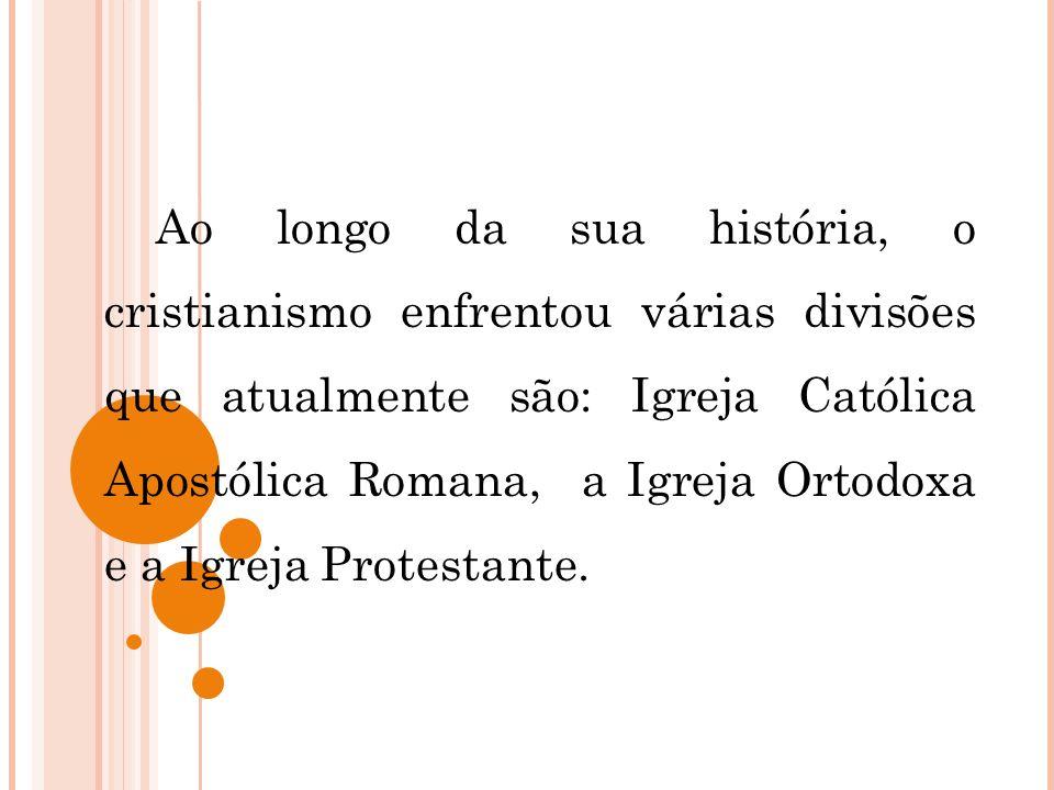 Ao longo da sua história, o cristianismo enfrentou várias divisões que atualmente são: Igreja Católica Apostólica Romana, a Igreja Ortodoxa e a Igreja Protestante.