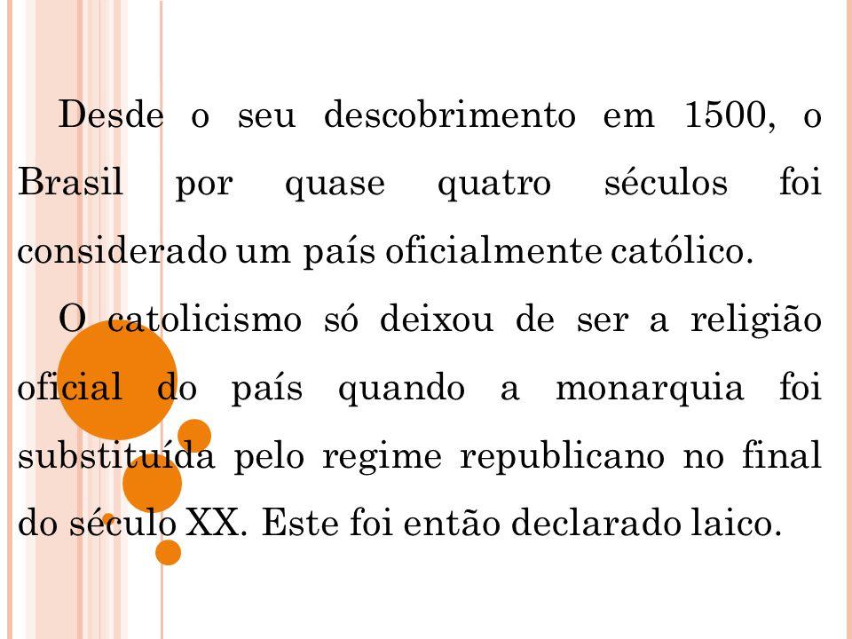 Desde o seu descobrimento em 1500, o Brasil por quase quatro séculos foi considerado um país oficialmente católico.