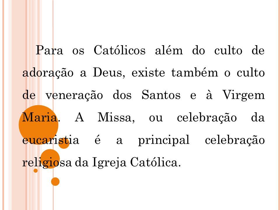 Para os Católicos além do culto de adoração a Deus, existe também o culto de veneração dos Santos e à Virgem Maria.