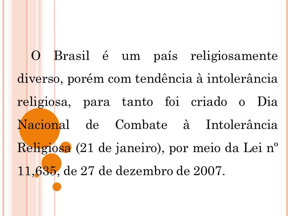 O Brasil é um país religiosamente diverso, porém com tendência à intolerância religiosa, para tanto foi criado o Dia Nacional de Combate à Intolerância Religiosa (21 de janeiro), por meio da Lei nº 11,635, de 27 de dezembro de 2007.