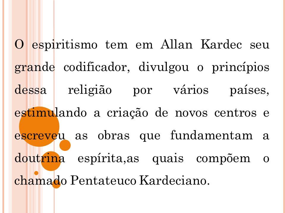 O espiritismo tem em Allan Kardec seu grande codificador, divulgou o princípios dessa religião por vários países, estimulando a criação de novos centros e escreveu as obras que fundamentam a doutrina espírita,as quais compõem o chamado Pentateuco Kardeciano.