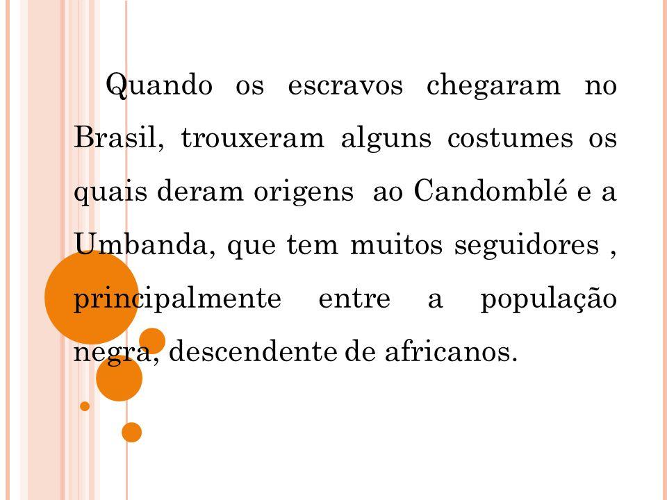 Quando os escravos chegaram no Brasil, trouxeram alguns costumes os quais deram origens ao Candomblé e a Umbanda, que tem muitos seguidores , principalmente entre a população negra, descendente de africanos.
