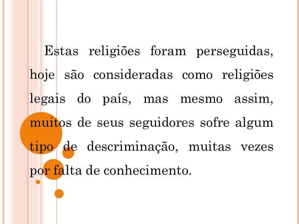 Estas religiões foram perseguidas, hoje são consideradas como religiões legais do país, mas mesmo assim, muitos de seus seguidores sofre algum tipo de descriminação, muitas vezes por falta de conhecimento.