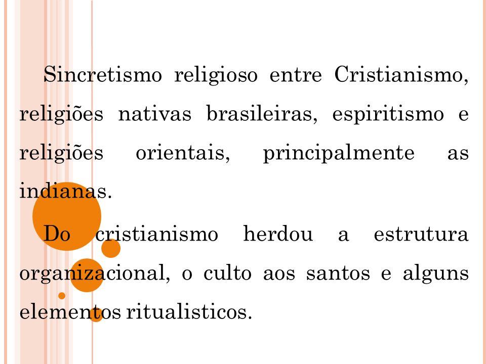 Sincretismo religioso entre Cristianismo, religiões nativas brasileiras, espiritismo e religiões orientais, principalmente as indianas.
