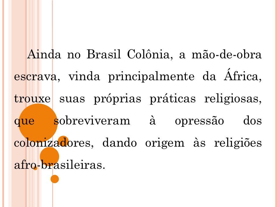 Ainda no Brasil Colônia, a mão-de-obra escrava, vinda principalmente da África, trouxe suas próprias práticas religiosas, que sobreviveram à opressão dos colonizadores, dando origem às religiões afro-brasileiras.