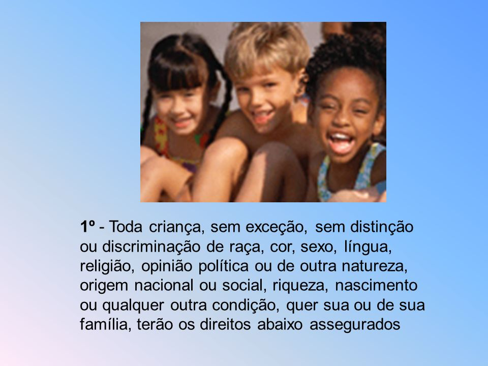 1º - Toda criança, sem exceção, sem distinção ou discriminação de raça, cor, sexo, língua, religião, opinião política ou de outra natureza, origem nacional ou social, riqueza, nascimento ou qualquer outra condição, quer sua ou de sua família, terão os direitos abaixo assegurados