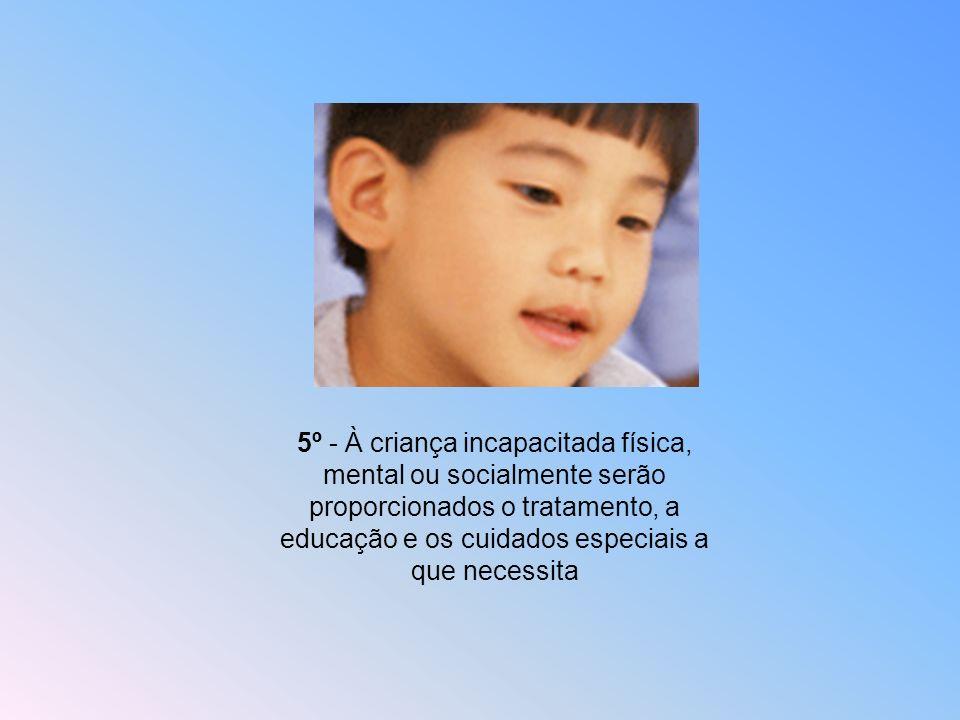 5º - À criança incapacitada física, mental ou socialmente serão proporcionados o tratamento, a educação e os cuidados especiais a que necessita