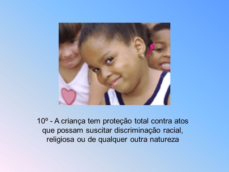 10º - A criança tem proteção total contra atos que possam suscitar discriminação racial, religiosa ou de qualquer outra natureza