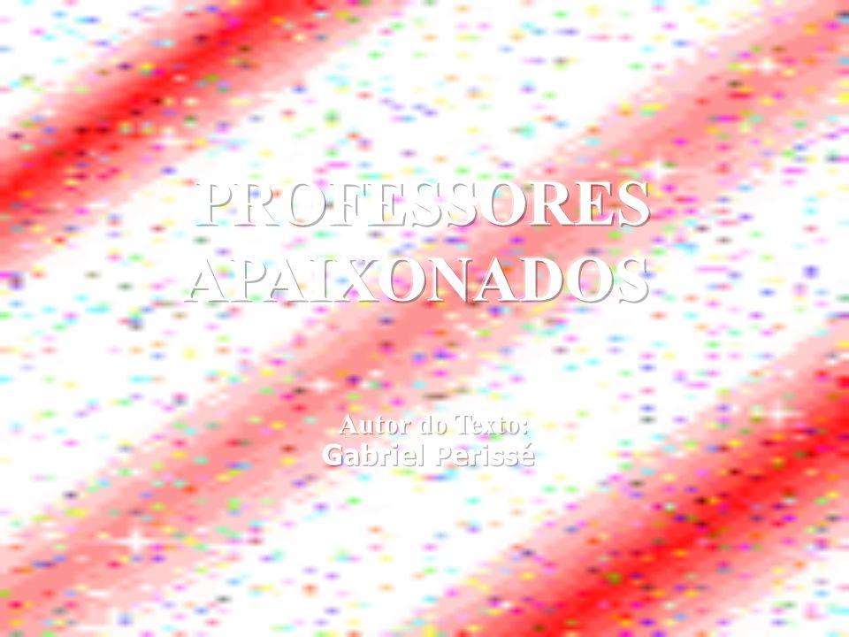 PROFESSORES APAIXONADOS Autor do Texto: Gabriel Perissé