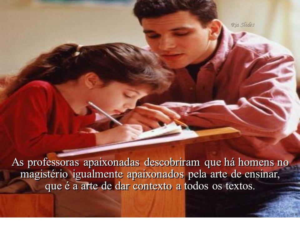 As professoras apaixonadas descobriram que há homens no magistério igualmente apaixonados pela arte de ensinar, que é a arte de dar contexto a todos os textos.