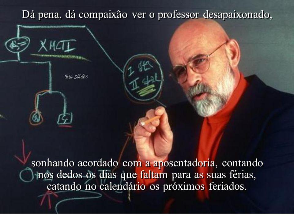 Dá pena, dá compaixão ver o professor desapaixonado,