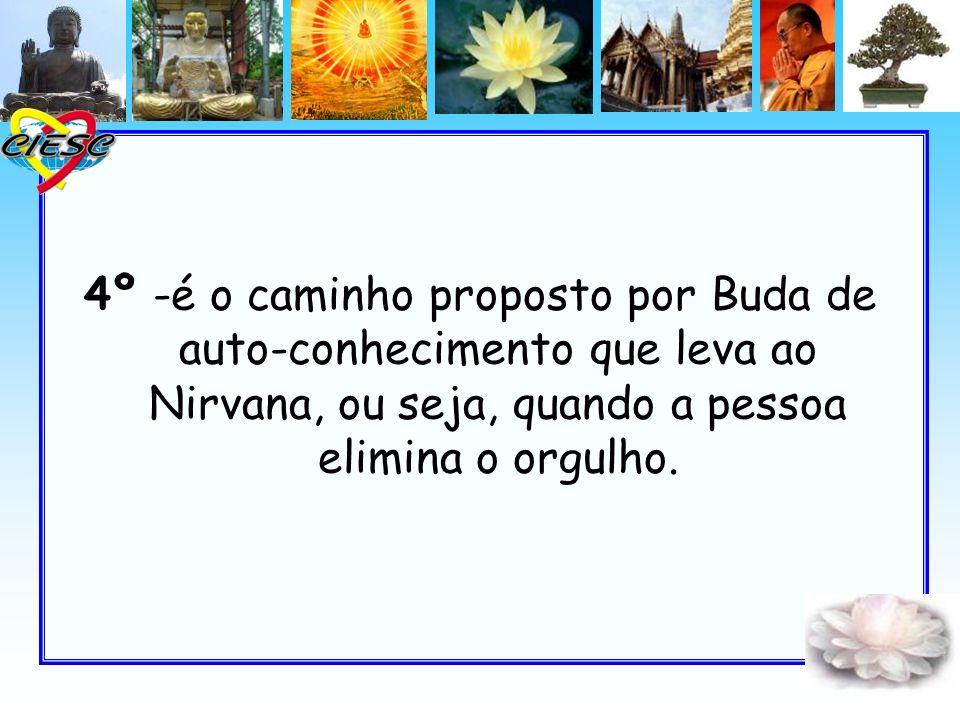 4º -é o caminho proposto por Buda de auto-conhecimento que leva ao Nirvana, ou seja, quando a pessoa elimina o orgulho.