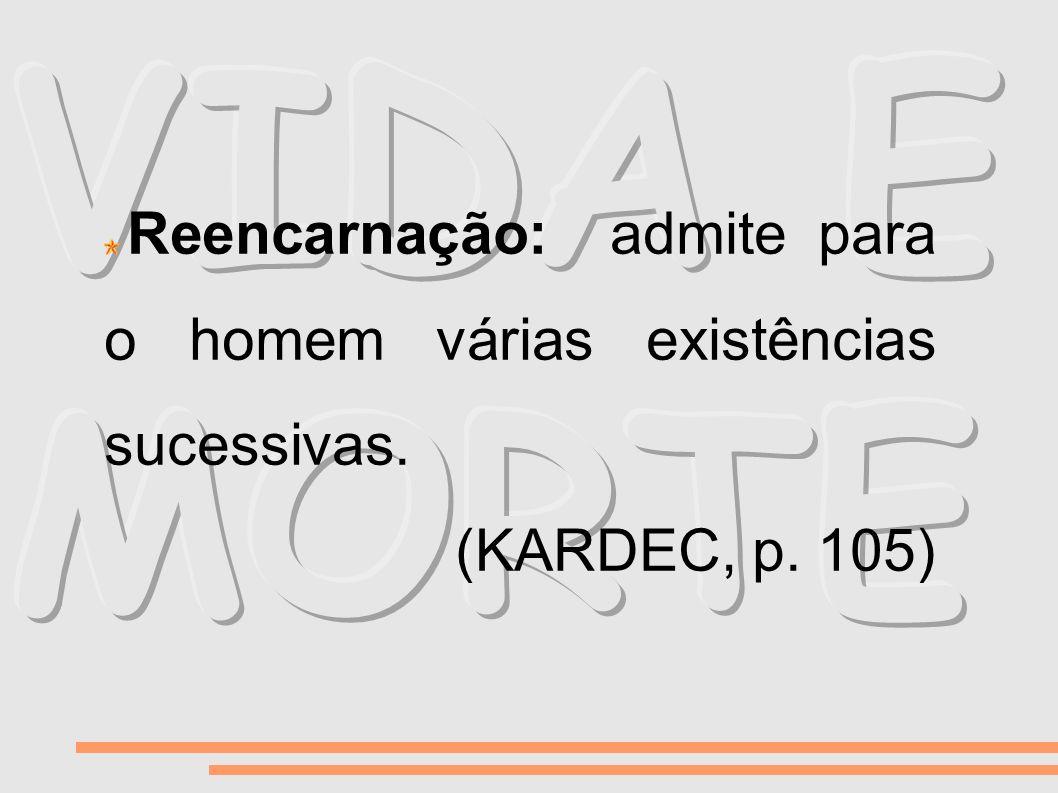 VIDA E MORTE Reencarnação: admite para o homem várias existências sucessivas. (KARDEC, p. 105)