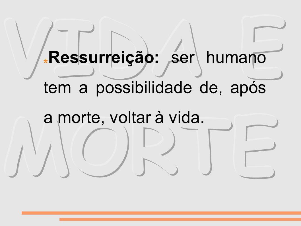 VIDA E MORTE Ressurreição: ser humano tem a possibilidade de, após a morte, voltar à vida.