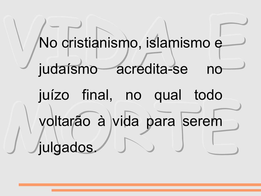 VIDA E MORTE No cristianismo, islamismo e judaísmo acredita-se no juízo final, no qual todo voltarão à vida para serem julgados.