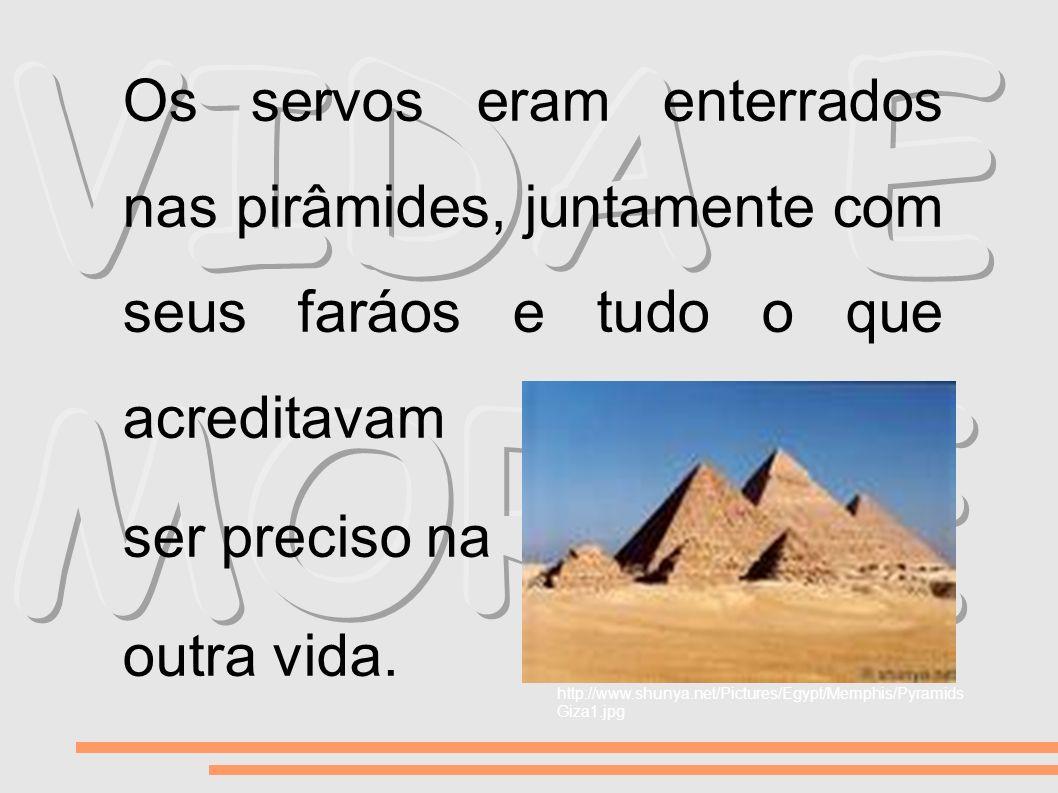 VIDA E MORTE Os servos eram enterrados nas pirâmides, juntamente com seus faráos e tudo o que acreditavam.