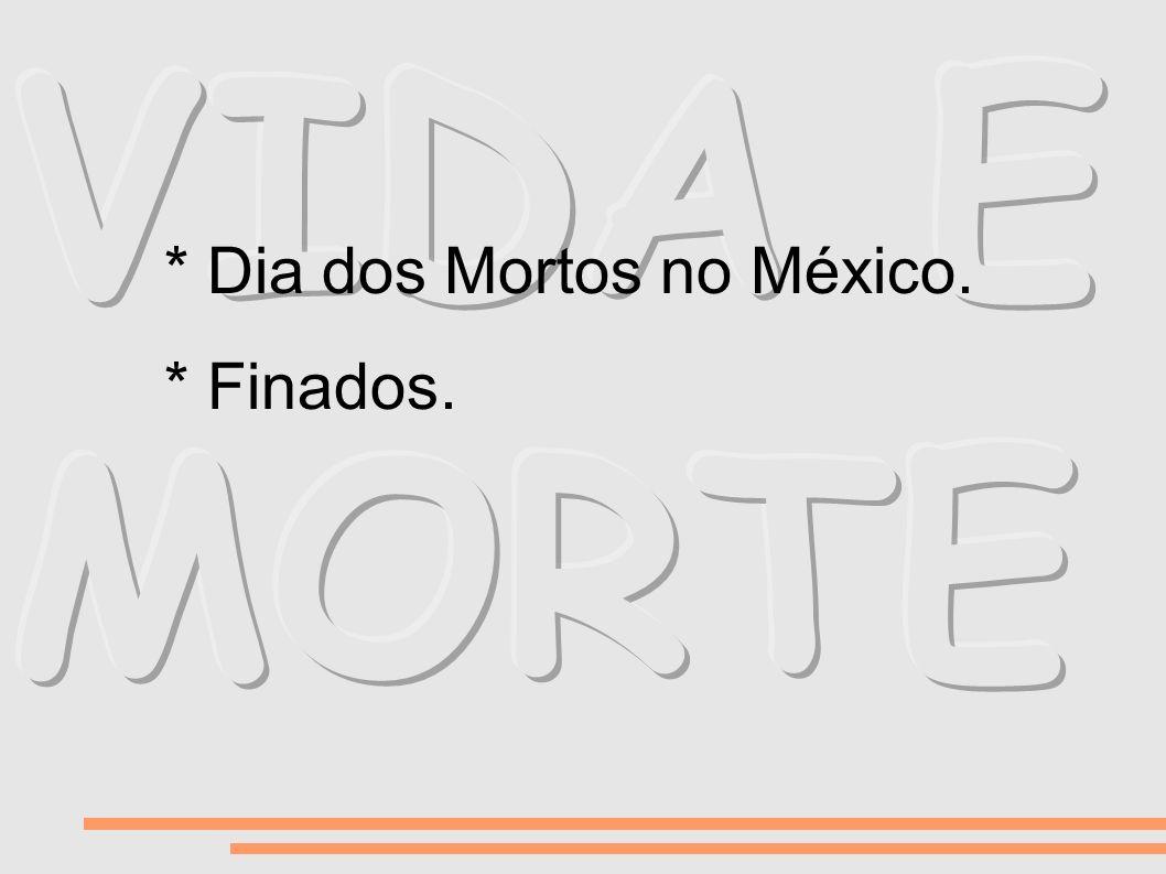 VIDA E MORTE * Dia dos Mortos no México. * Finados.