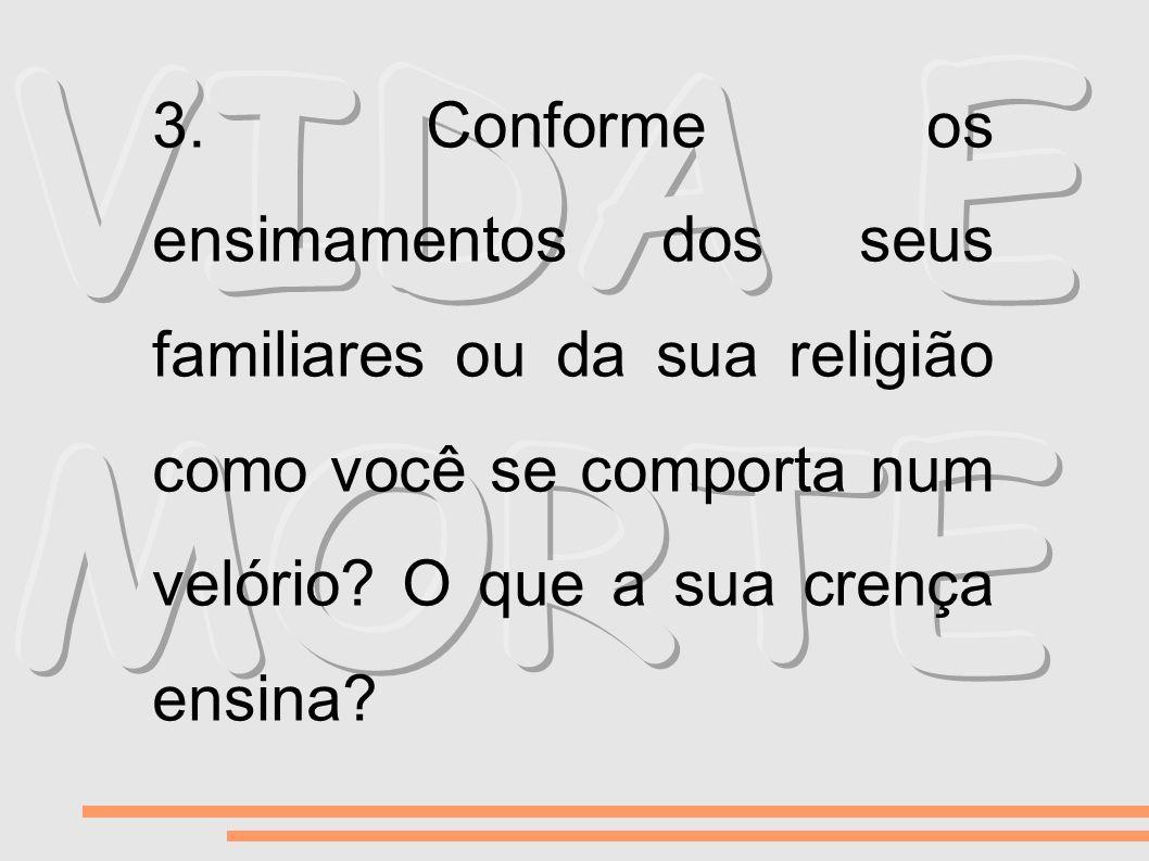 3. Conforme os ensimamentos dos seus familiares ou da sua religião como você se comporta num velório O que a sua crença ensina