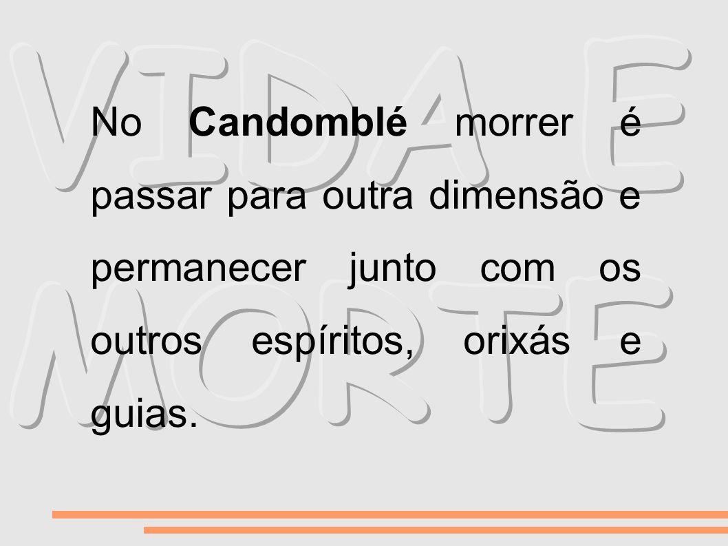 VIDA E MORTE No Candomblé morrer é passar para outra dimensão e permanecer junto com os outros espíritos, orixás e guias.