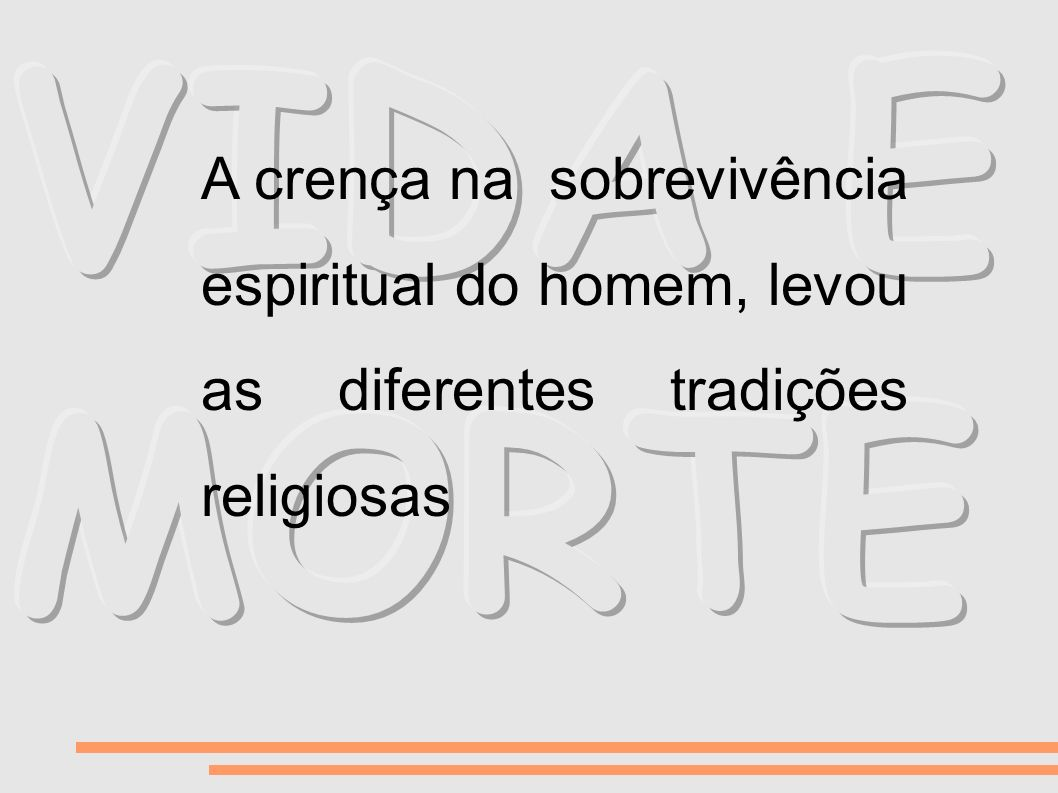 VIDA E MORTE A crença na sobrevivência espiritual do homem, levou as diferentes tradições religiosas.