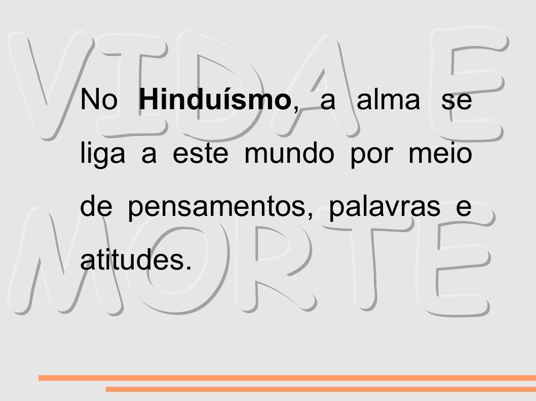 VIDA E MORTE No Hinduísmo, a alma se liga a este mundo por meio de pensamentos, palavras e atitudes.