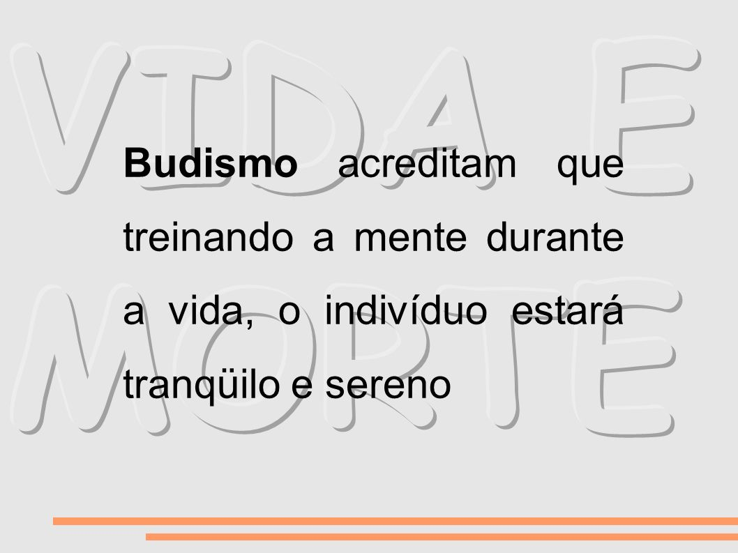 VIDA E MORTE Budismo acreditam que treinando a mente durante a vida, o indivíduo estará tranqüilo e sereno.