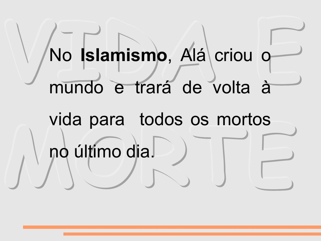 VIDA E MORTE No Islamismo, Alá criou o mundo e trará de volta à vida para todos os mortos no último dia.