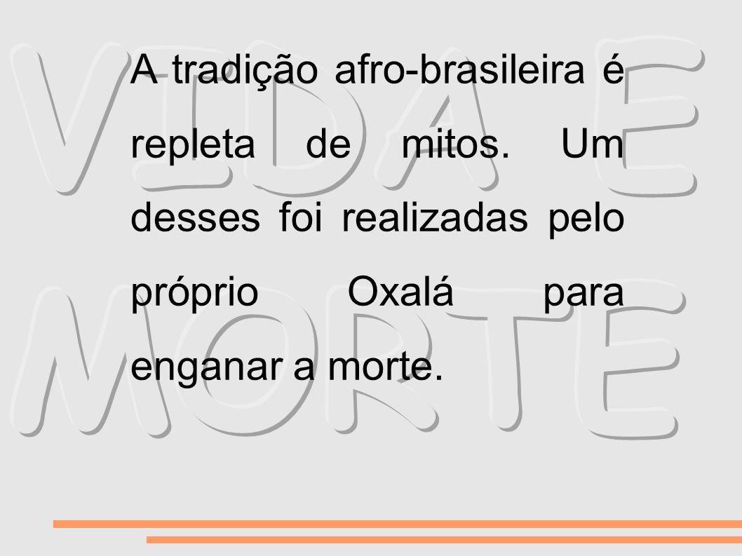 VIDA E MORTE A tradição afro-brasileira é repleta de mitos.