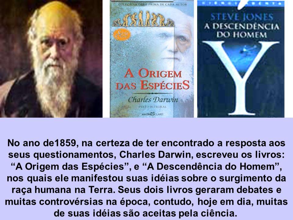 No ano de1859, na certeza de ter encontrado a resposta aos seus questionamentos, Charles Darwin, escreveu os livros: A Origem das Espécies , e A Descendência do Homem , nos quais ele manifestou suas idéias sobre o surgimento da raça humana na Terra.