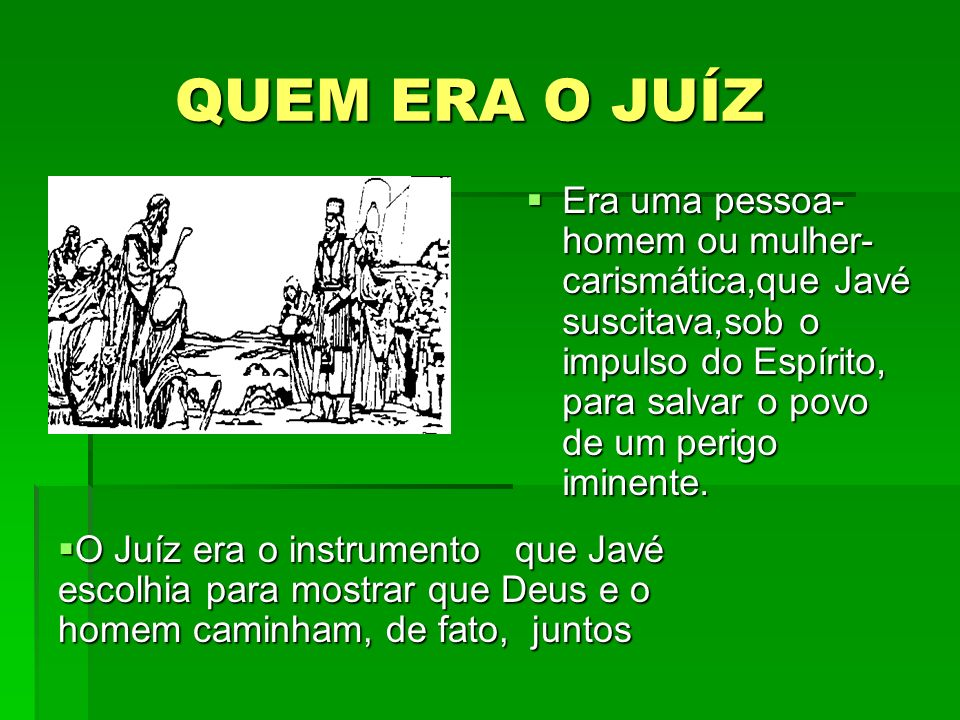 QUEM ERA O JUÍZ Era uma pessoa-homem ou mulher-carismática,que Javé suscitava,sob o impulso do Espírito, para salvar o povo de um perigo iminente.