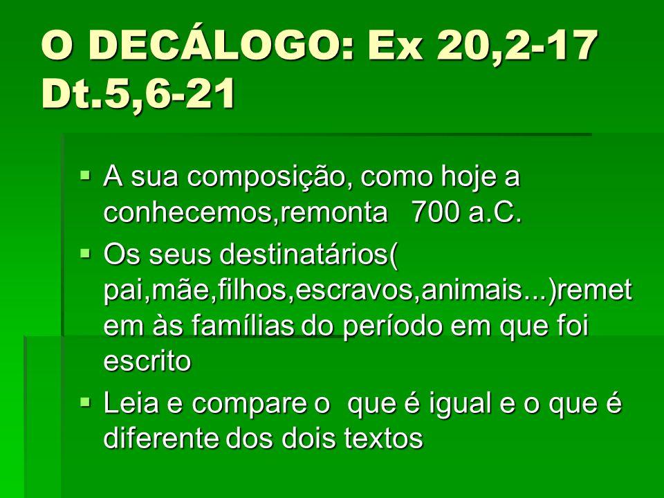 O DECÁLOGO: Ex 20,2-17 Dt.5,6-21 A sua composição, como hoje a conhecemos,remonta 700 a.C.