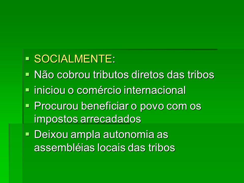 SOCIALMENTE: Não cobrou tributos diretos das tribos. iniciou o comércio internacional. Procurou beneficiar o povo com os impostos arrecadados.