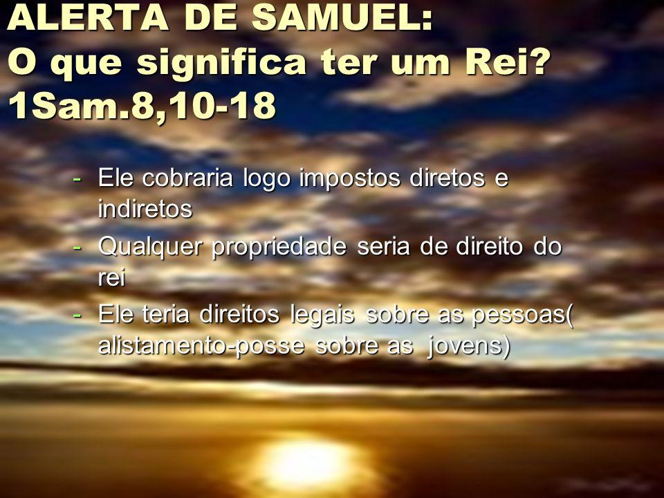 ALERTA DE SAMUEL: O que significa ter um Rei 1Sam.8,10-18