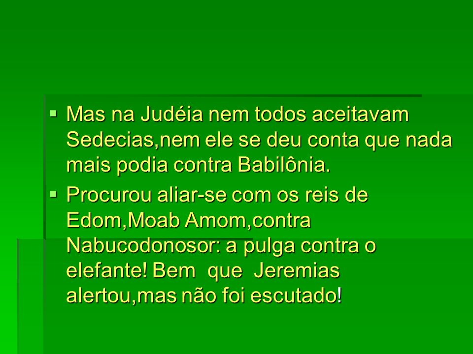 Mas na Judéia nem todos aceitavam Sedecias,nem ele se deu conta que nada mais podia contra Babilônia.