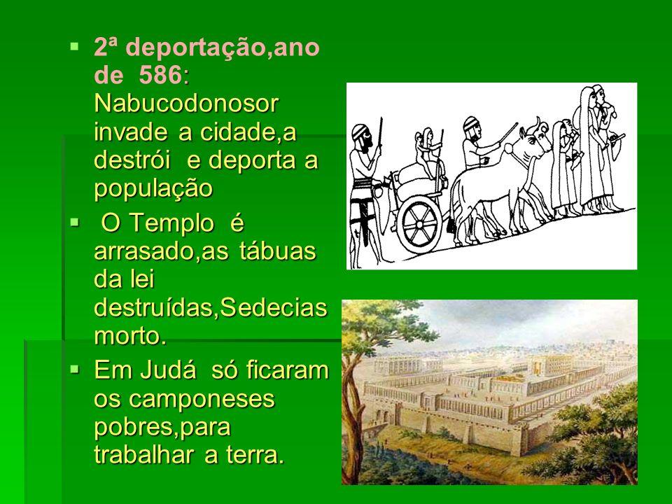 2ª deportação,ano de 586: Nabucodonosor invade a cidade,a destrói e deporta a população